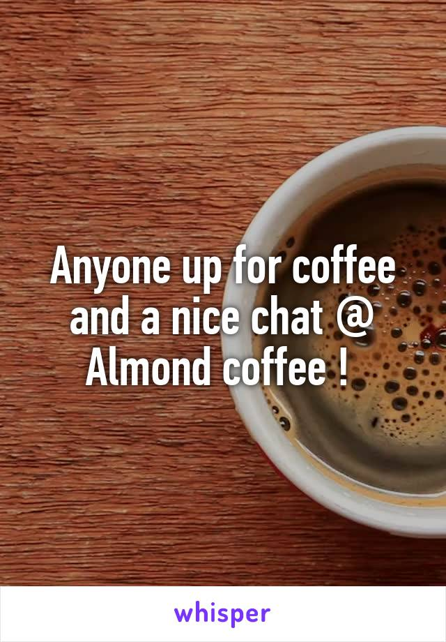 Anyone up for coffee and a nice chat @ Almond coffee !