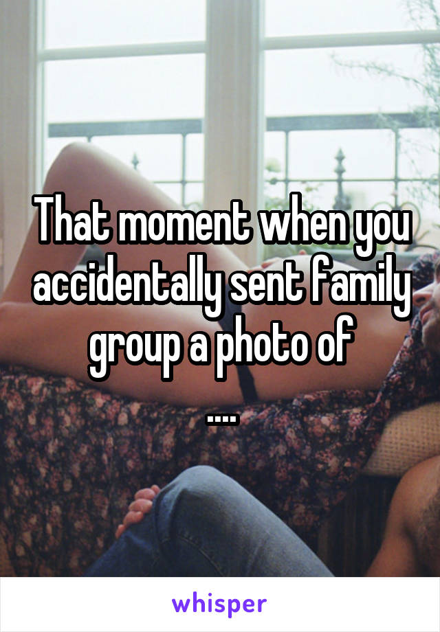 That moment when you accidentally sent family group a photo of ....