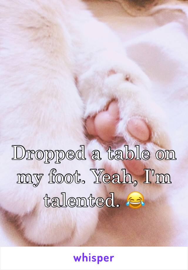 Dropped a table on my foot. Yeah, I'm talented. 😂