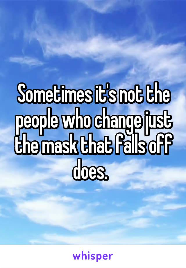 Sometimes it's not the people who change just the mask that falls off does.
