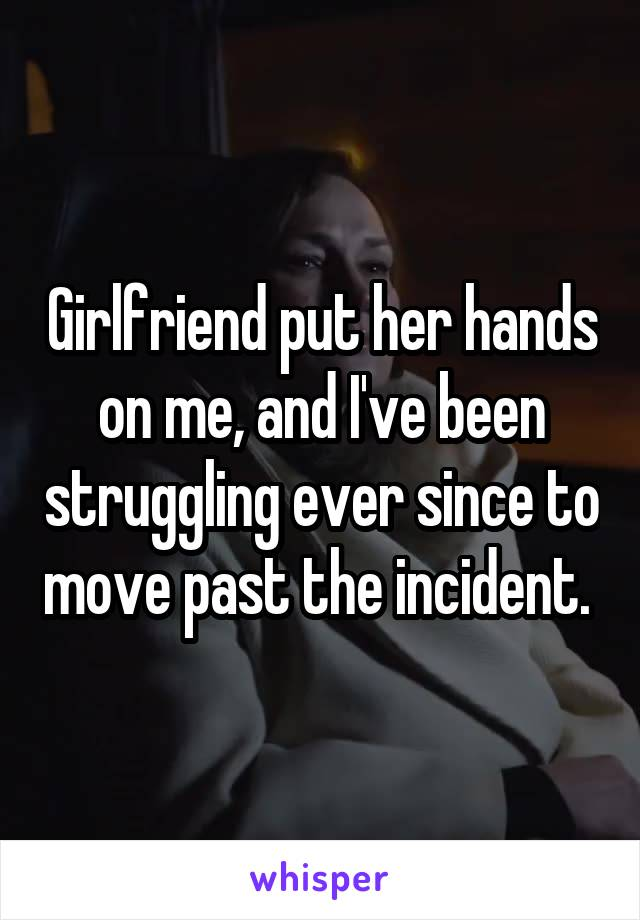 Girlfriend put her hands on me, and I've been struggling ever since to move past the incident.