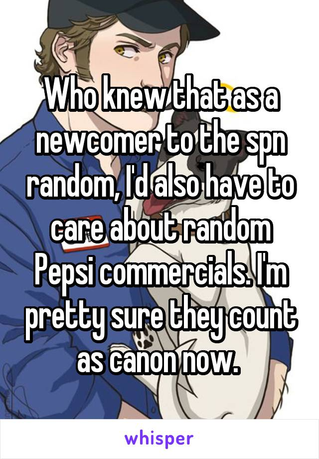 Who knew that as a newcomer to the spn random, I'd also have to care about random Pepsi commercials. I'm pretty sure they count as canon now.