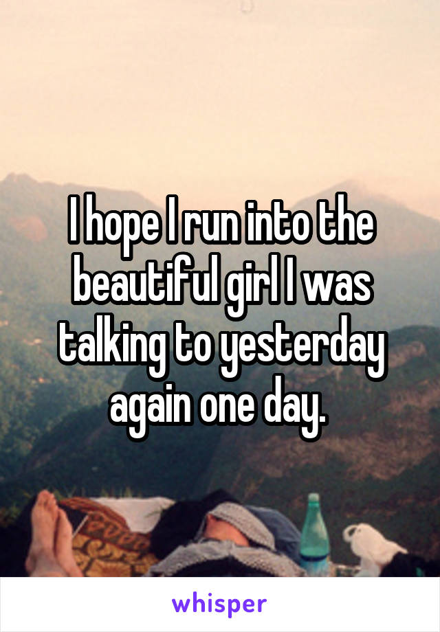 I hope I run into the beautiful girl I was talking to yesterday again one day.