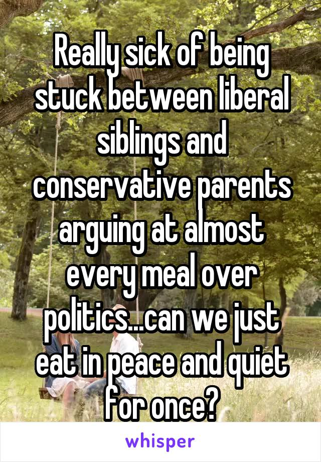 Really sick of being stuck between liberal siblings and conservative parents arguing at almost every meal over politics...can we just eat in peace and quiet for once?
