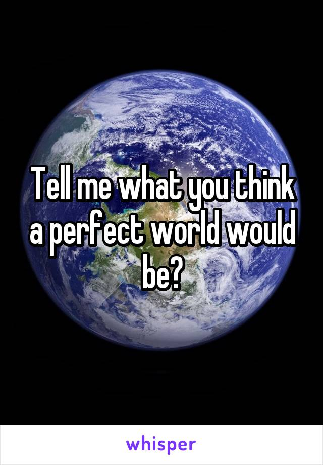 Tell me what you think a perfect world would be?
