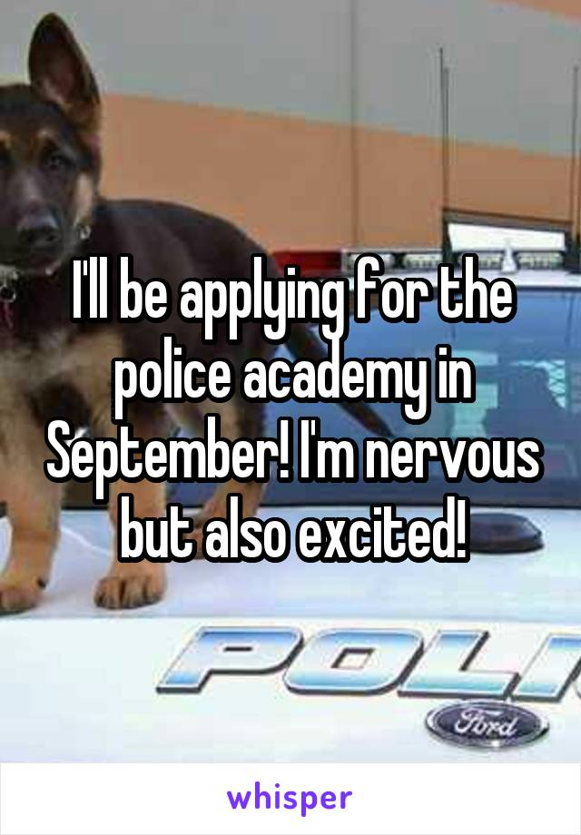 I'll be applying for the police academy in September! I'm nervous but also excited!