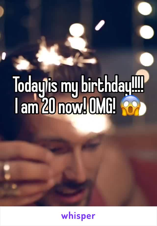 Today is my birthday!!!! I am 20 now! OMG! 😱