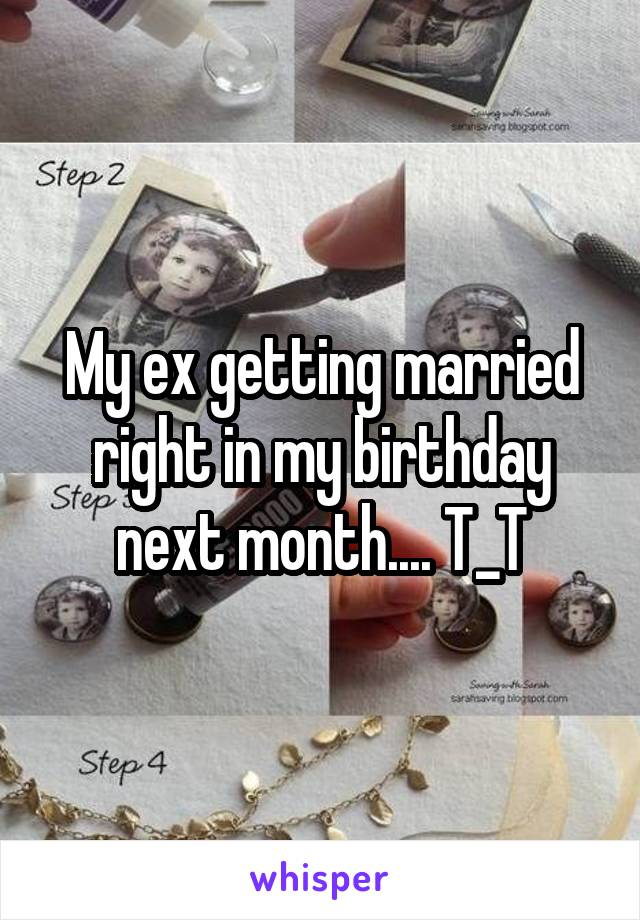 My ex getting married right in my birthday next month.... T_T