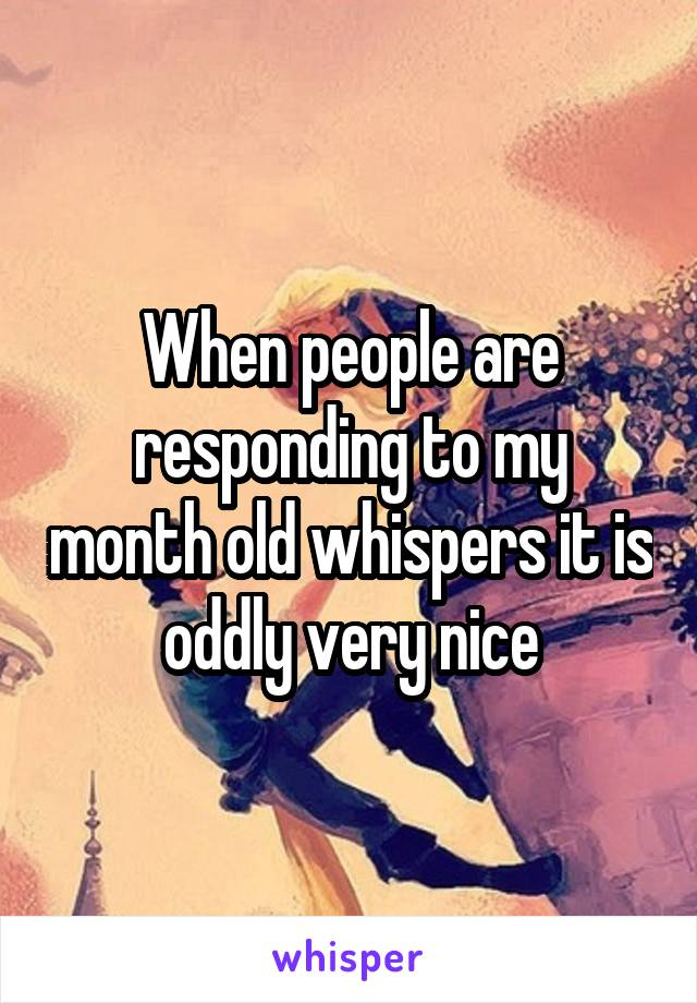 When people are responding to my month old whispers it is oddly very nice