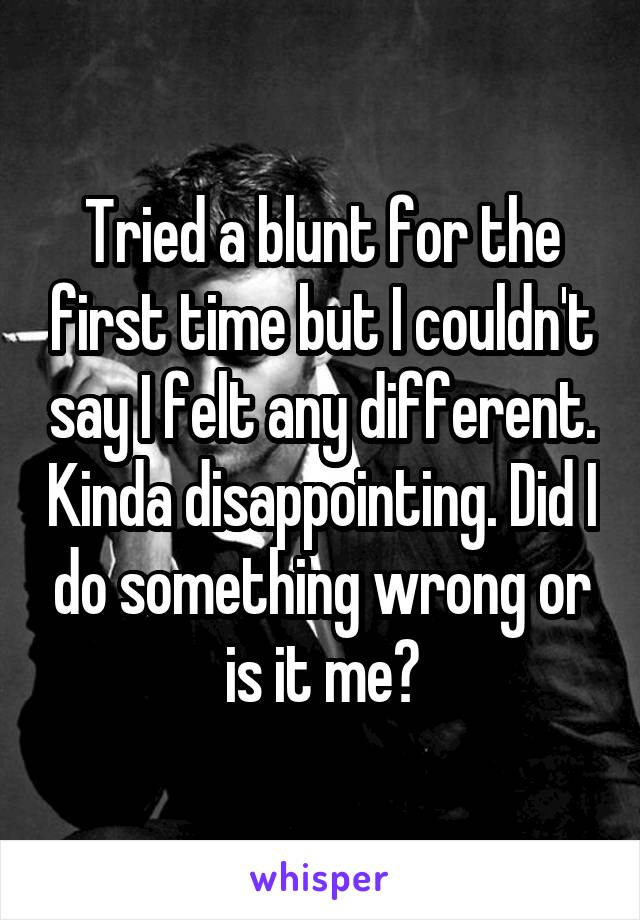 Tried a blunt for the first time but I couldn't say I felt any different. Kinda disappointing. Did I do something wrong or is it me?