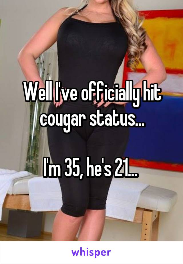 Well I've officially hit cougar status...  I'm 35, he's 21...