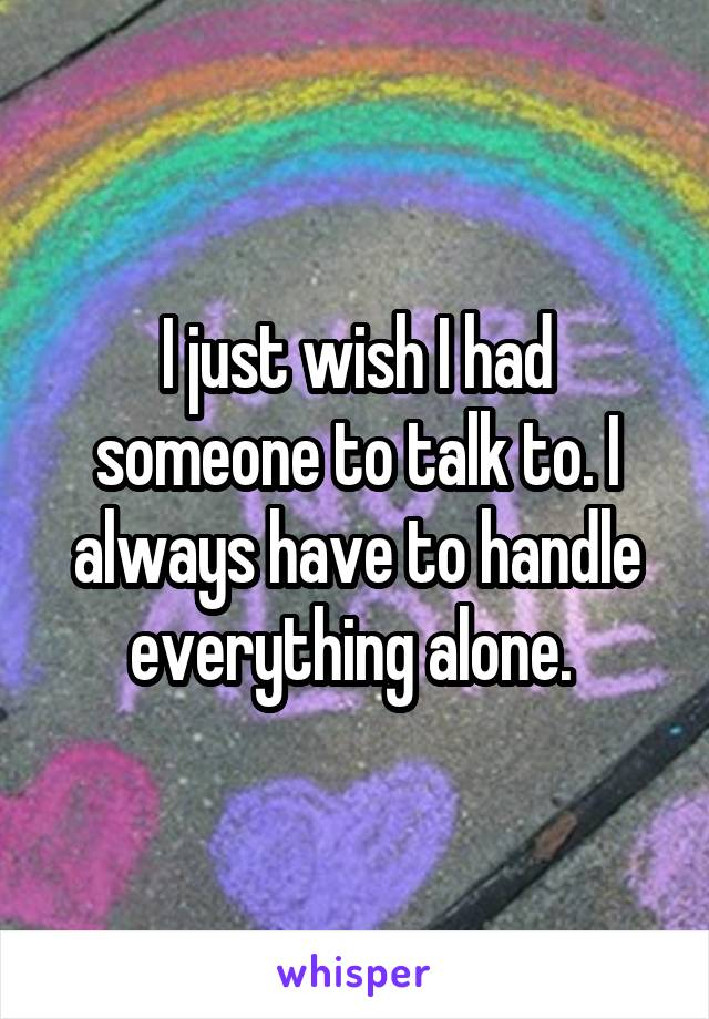 I just wish I had someone to talk to. I always have to handle everything alone.
