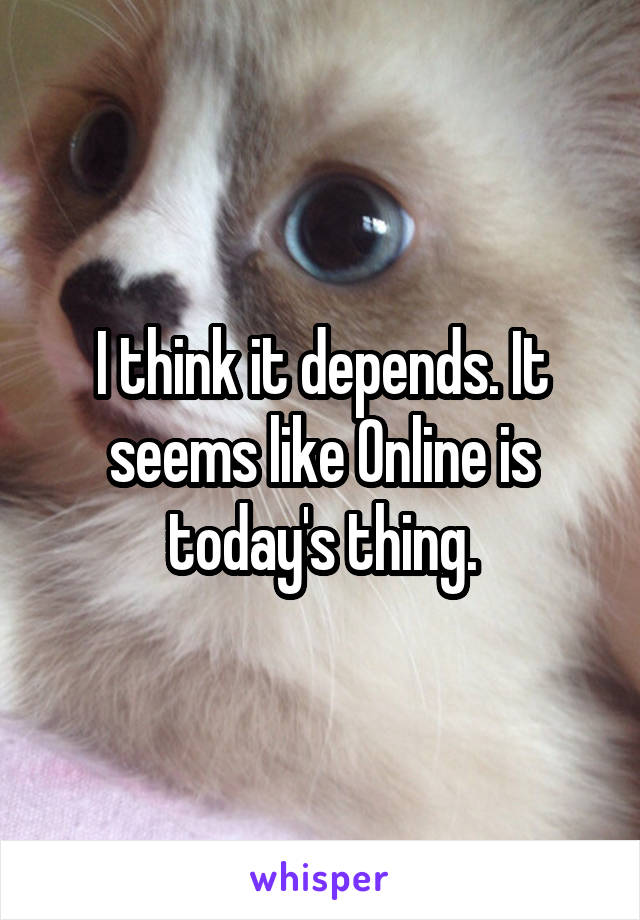 I think it depends. It seems like Online is today's thing.