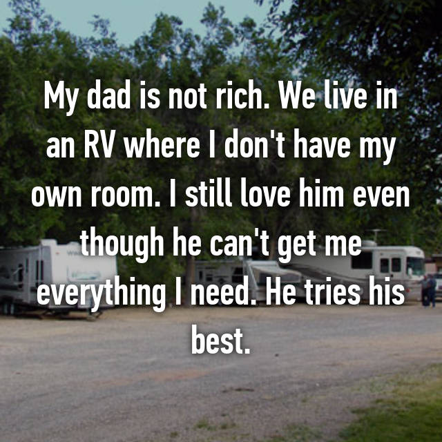 My dad is not rich. We live in an RV where I don't have my own room. I still love him even though he can't get me everything I need. He tries his best.