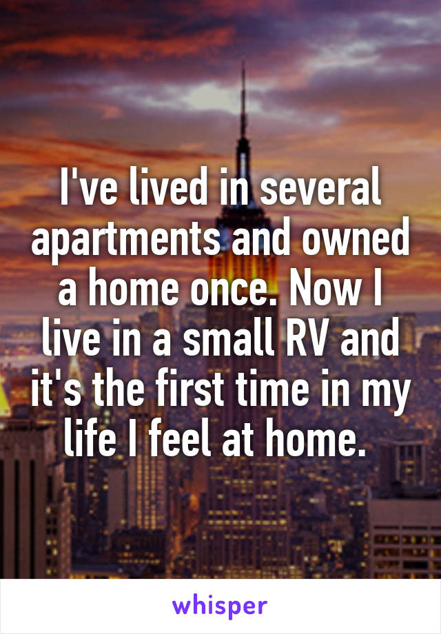 I've lived in several apartments and owned a home once. Now I live in a small RV and it's the first time in my life I feel at home.