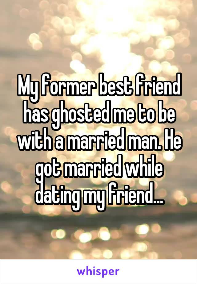 My former best friend has ghosted me to be with a married man. He got married while dating my friend...