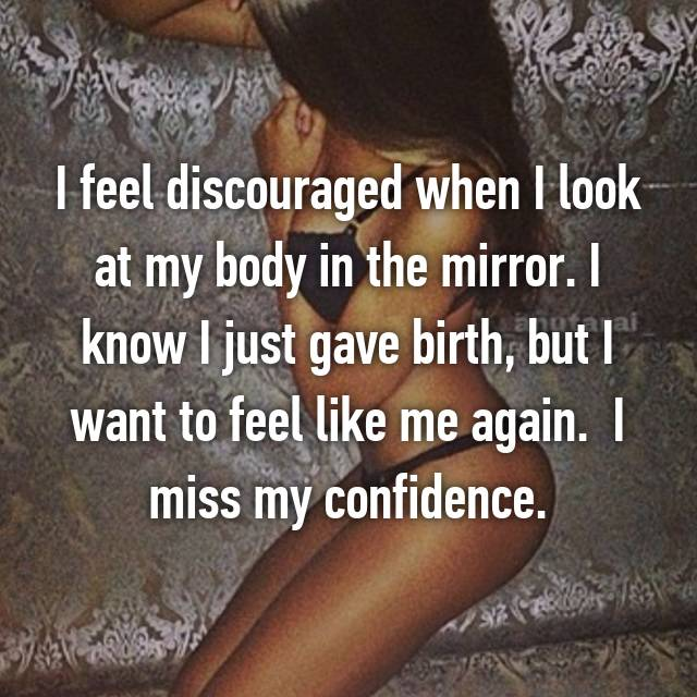 I feel discouraged when I look at my body in the mirror. I know I just gave birth, but I want to feel like me again.  I miss my confidence.