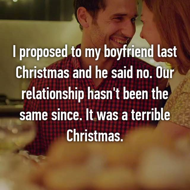 I proposed to my boyfriend last Christmas and he said no. Our relationship hasn't been the same since. It was a terrible Christmas.