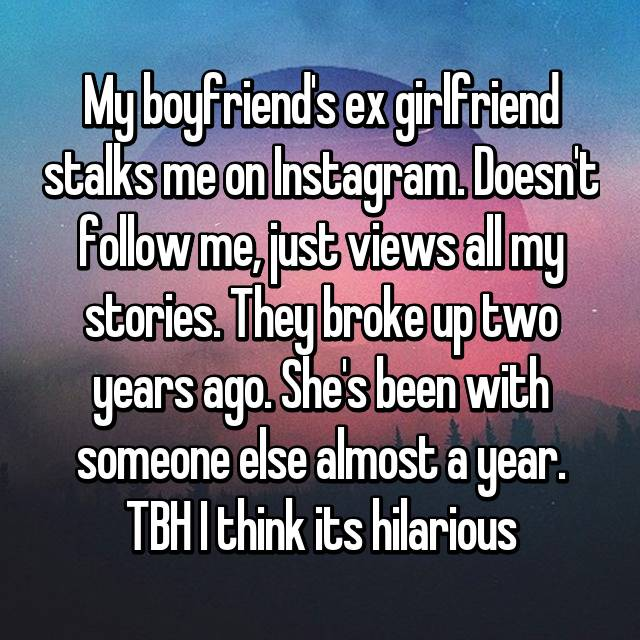 My boyfriend's ex girlfriend stalks me on Instagram. Doesn't follow me, just views all my stories. They broke up two years ago. She's been with someone else almost a year. TBH I think its hilarious😂