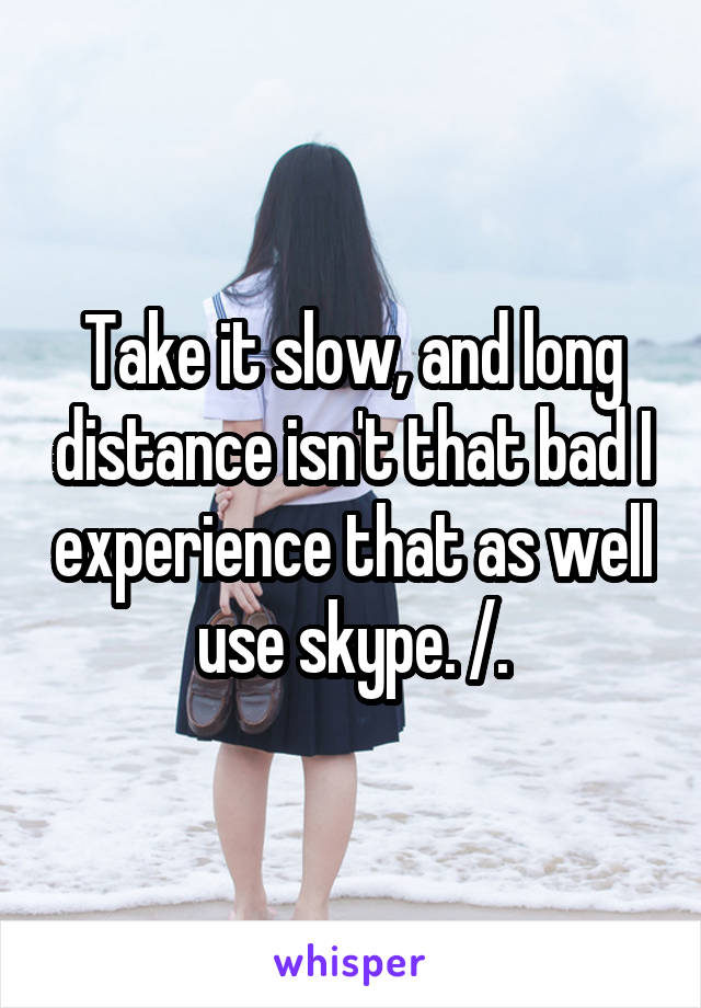 Take it slow, and long distance isn't that bad I experience that as well use skype. /.\