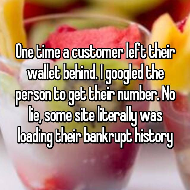 One time a customer left their wallet behind. I googled the person to get their number. No lie, some site literally was loading their bankrupt history 😯