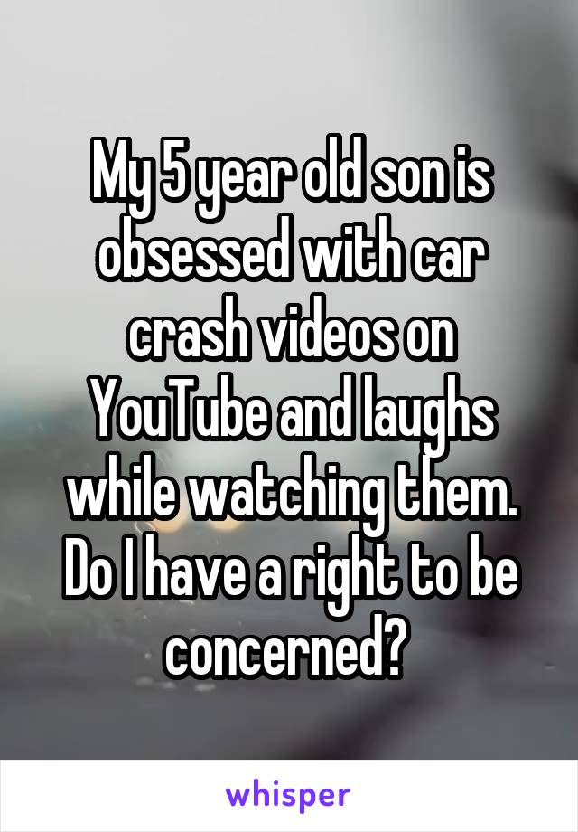 My 5 year old son is obsessed with car crash videos on YouTube and laughs while watching them. Do I have a right to be concerned?