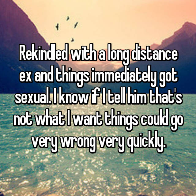 Rekindled with a long distance ex and things immediately got sexual. I know if I tell him that's not what I want things could go very wrong very quickly.