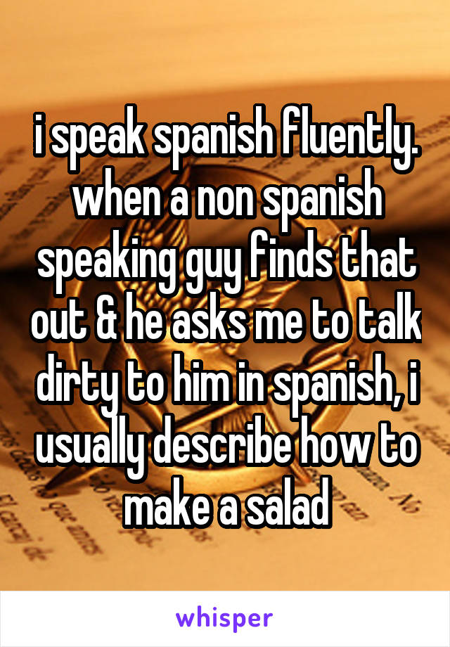 I Speak Spanish Fluently When A Non Spanish Speaking Guy Finds That Out He Asks Me To Talk Dirty