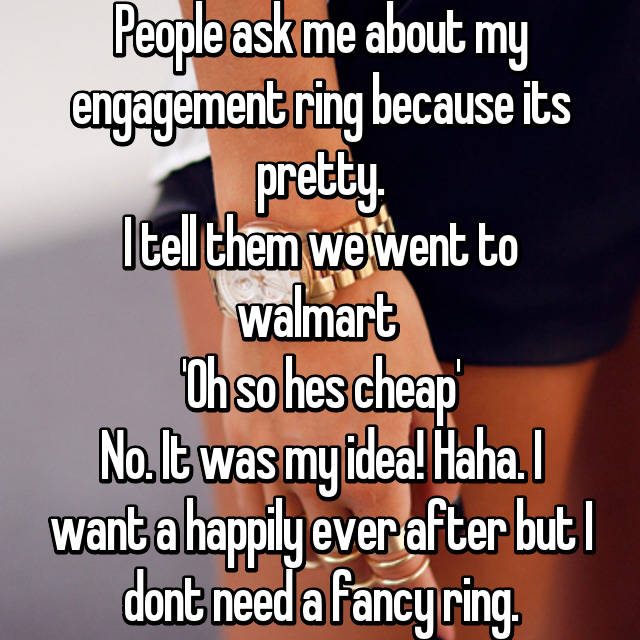 People ask me about my engagement ring because its pretty. I tell them we went to walmart  'Oh so hes cheap' No. It was my idea! Haha. I want a happily ever after but I dont need a fancy ring.