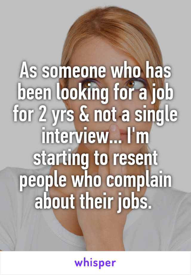 As someone who has been looking for a job for 2 yrs & not a single interview... I'm starting to resent people who complain about their jobs.