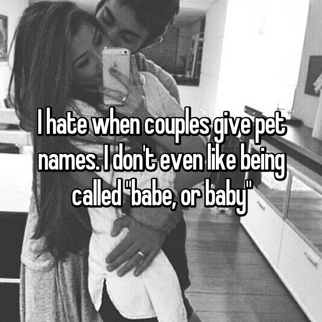 "I hate when couples give pet names. I don't even like being called ""babe, or baby"""