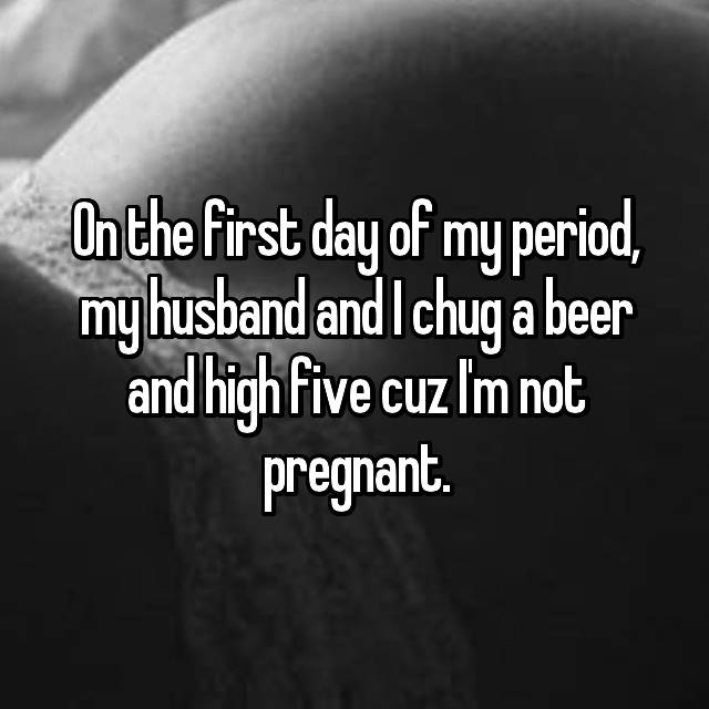On the first day of my period, my husband and I chug a beer and high five cuz I'm not pregnant.