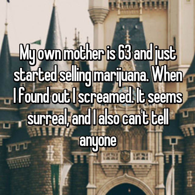My own mother is 63 and just started selling marijuana. When I found out I screamed. It seems surreal, and I also can't tell anyone