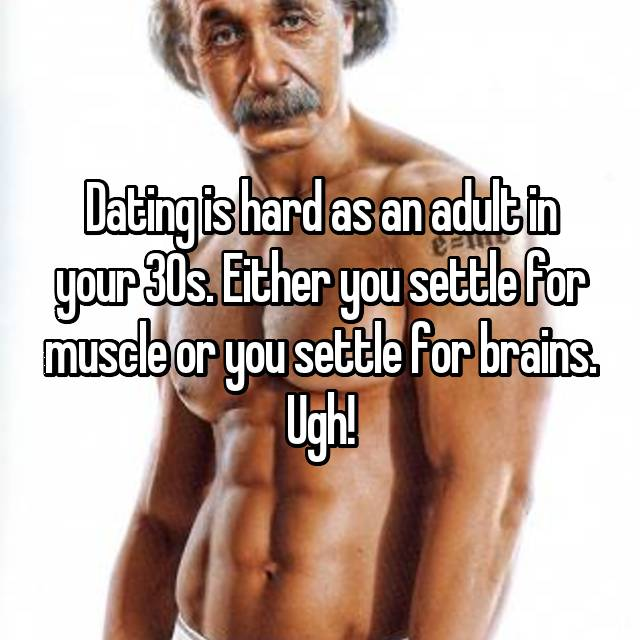 Dating is hard as an adult in your 30s. Either you settle for muscle or you settle for brains. Ugh!