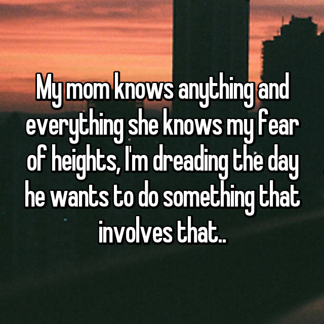 My mom knows anything and everything she knows my fear of heights, I'm dreading the day he wants to do something that involves that..