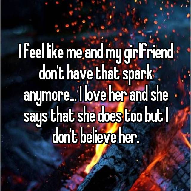 I feel like me and my girlfriend don't have that spark anymore... I love her and she says that she does too but I don't believe her.