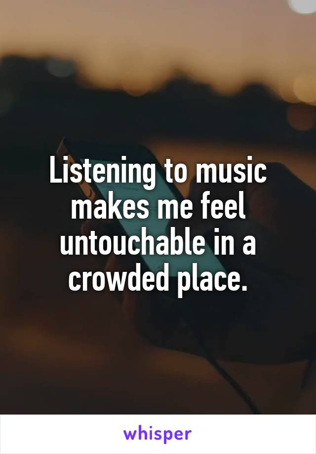 Listening to music makes me feel untouchable in a crowded place.