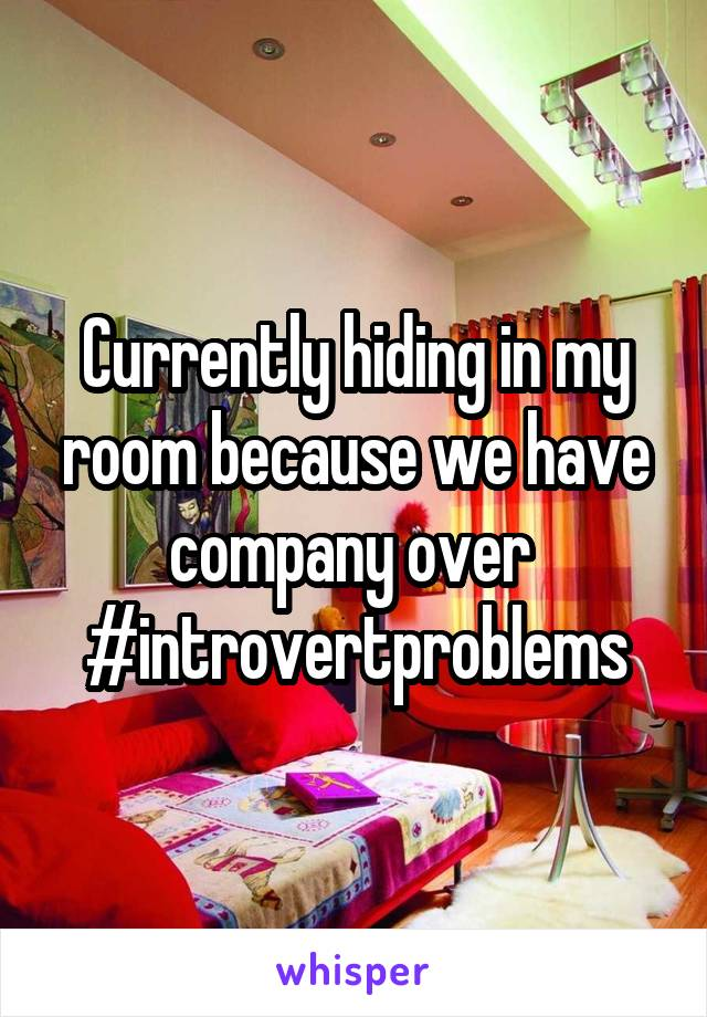 Currently hiding in my room because we have company over  #introvertproblems