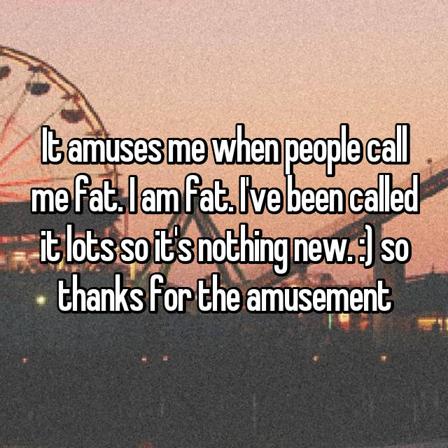 It amuses me when people call me fat. I am fat. I've been called it lots so it's nothing new. :) so thanks for the amusement