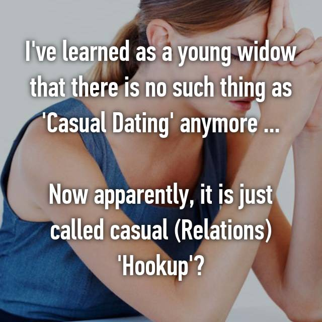 I've learned as a young widow that there is no such thing as 'Casual Dating' anymore ...  Now apparently, it is just called casual (Relations) 'Hookup'?