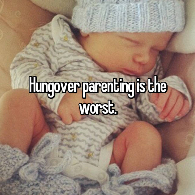 Hungover parenting is the worst.