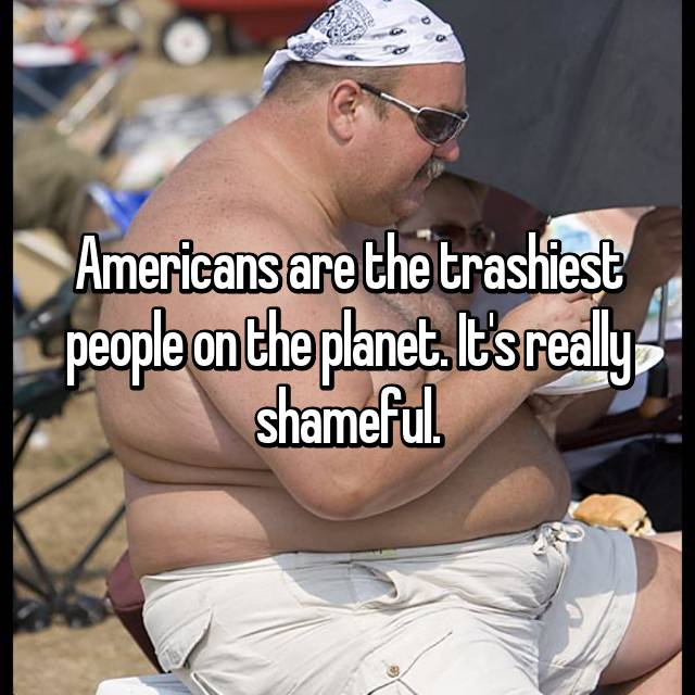 Americans are the trashiest people on the planet. It's really shameful.