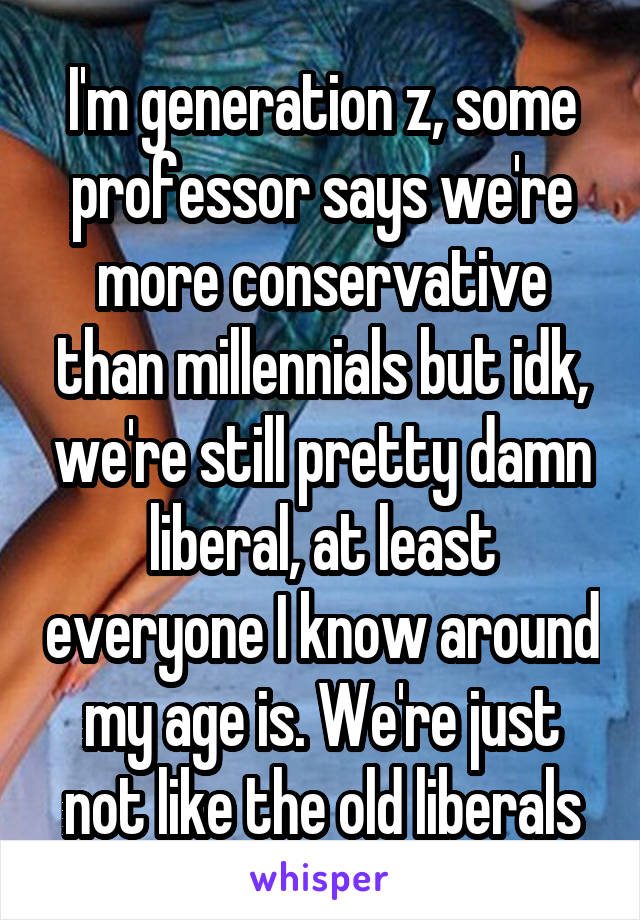 I'm generation z, some professor says we're more conservative than millennials but idk, we're still pretty damn liberal, at least everyone I know around my age is. We're just not like the old liberals
