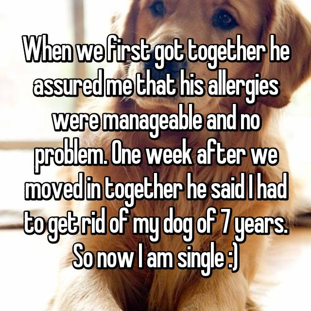 When we first got together he assured me that his allergies were manageable and no problem. One week after we moved in together he said I had to get rid of my dog of 7 years. So now I am single :)
