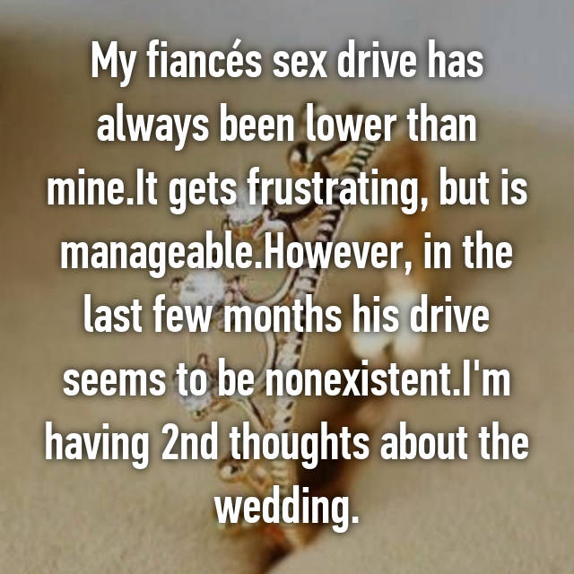 My fiancés sex drive has always been lower than mine.It gets frustrating, but is manageable.However, in the last few months his drive seems to be nonexistent.I'm having 2nd thoughts about the wedding.