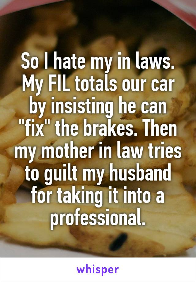 So I hate my in laws  My FIL totals our car by insisting he