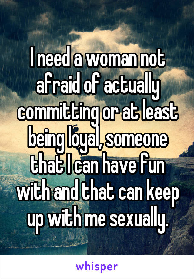 I need a woman not afraid of actually committing or at least