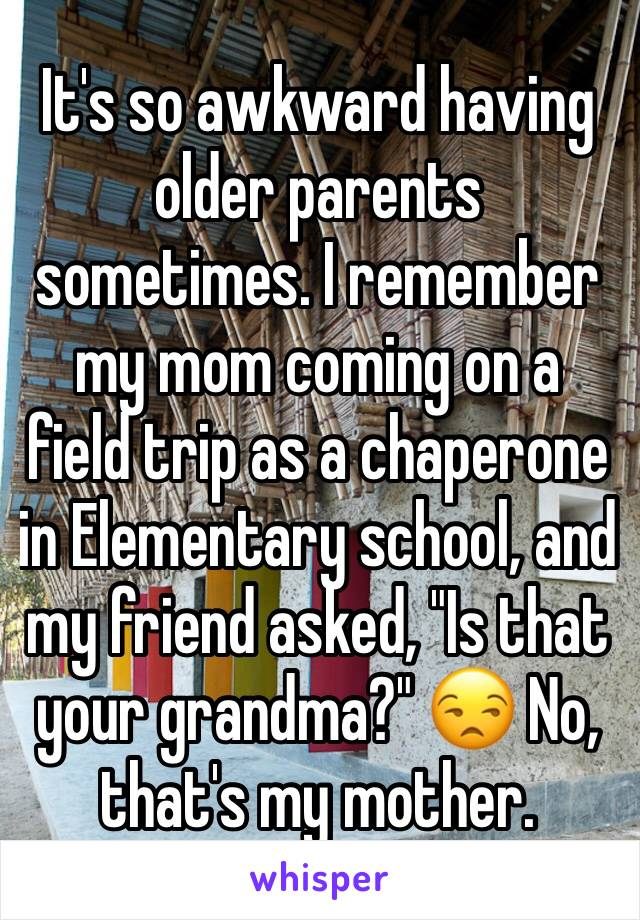"""It's so awkward having older parents sometimes. I remember my mom coming on a field trip as a chaperone in Elementary school, and my friend asked, """"Is that your grandma?"""" 😒 No, that's my mother."""