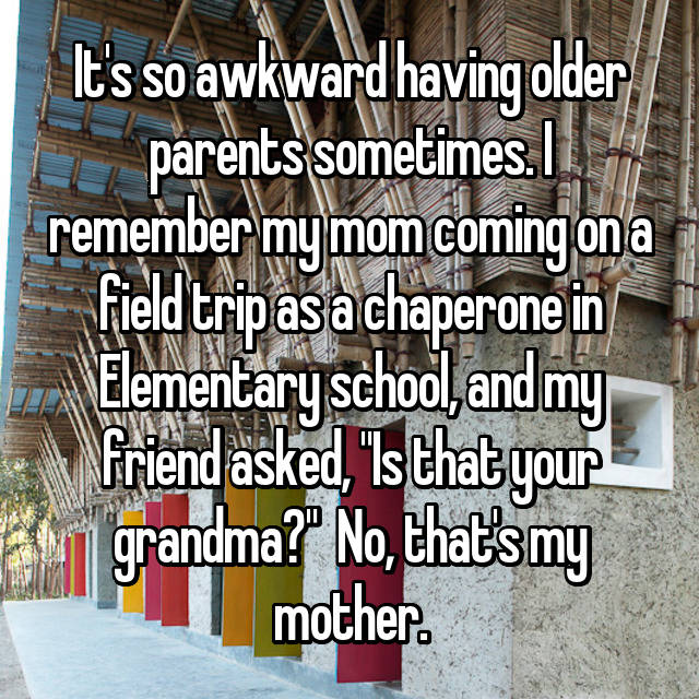 "It's so awkward having older parents sometimes. I remember my mom coming on a field trip as a chaperone in Elementary school, and my friend asked, ""Is that your grandma?"" 😒 No, that's my mother."