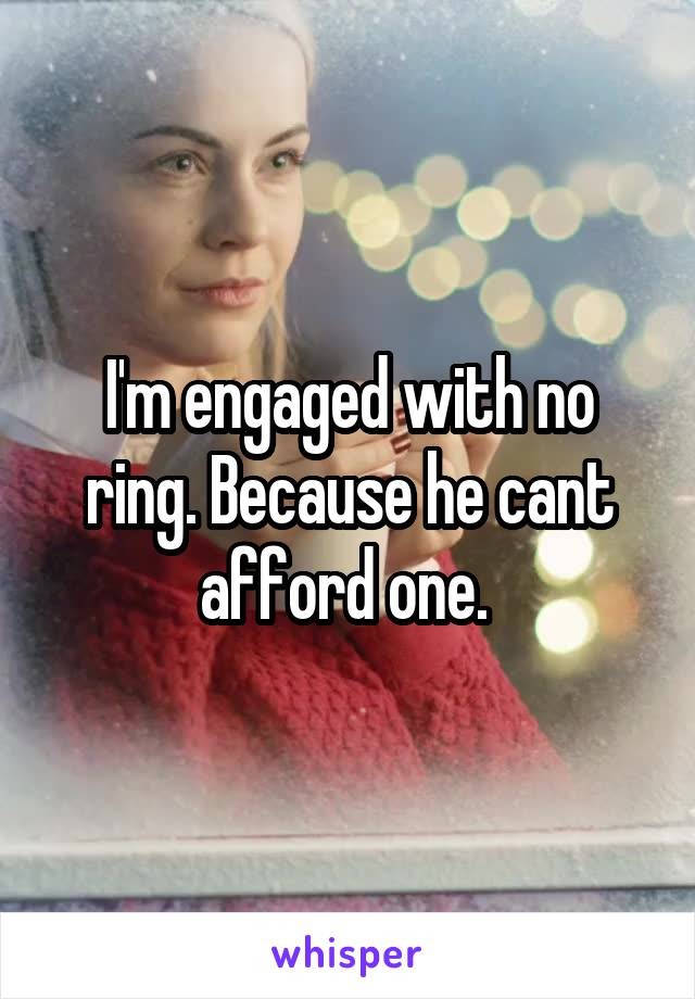 I'm engaged with no ring. Because he cant afford one.